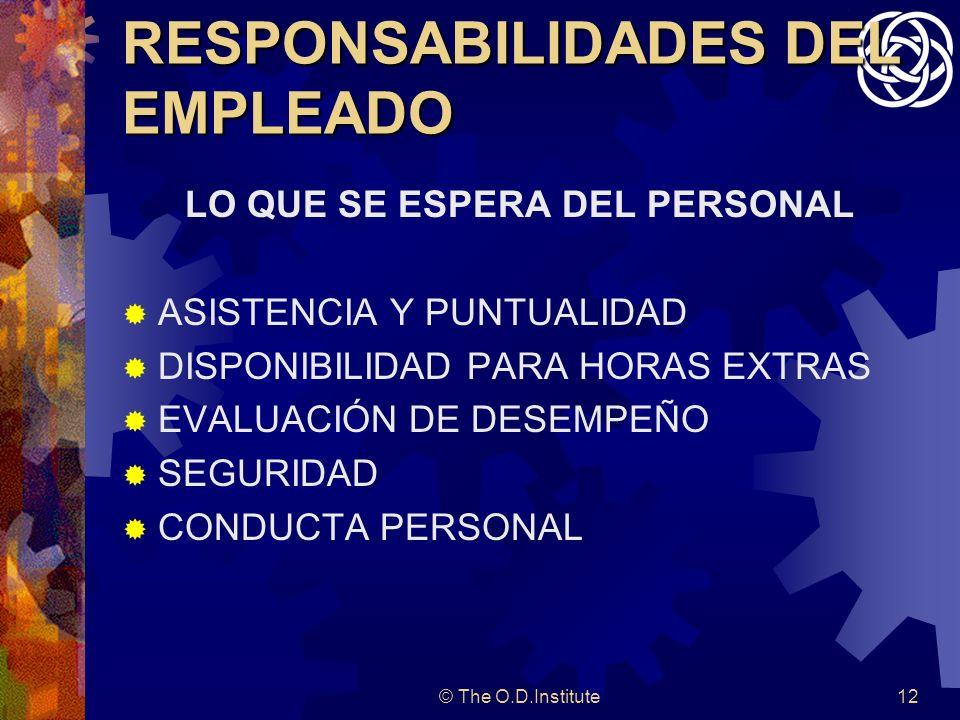 © The O.D.Institute12 RESPONSABILIDADES DEL EMPLEADO LO QUE SE ESPERA DEL PERSONAL ASISTENCIA Y PUNTUALIDAD DISPONIBILIDAD PARA HORAS EXTRAS EVALUACIÓN DE DESEMPEÑO SEGURIDAD CONDUCTA PERSONAL