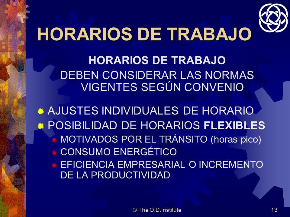 © The O.D.Institute13 HORARIOS DE TRABAJO DEBEN CONSIDERAR LAS NORMAS VIGENTES SEGÚN CONVENIO AJUSTES INDIVIDUALES DE HORARIO POSIBILIDAD DE HORARIOS FLEXIBLES MOTIVADOS POR EL TRÁNSITO (horas pico) CONSUMO ENERGÉTICO EFICIENCIA EMPRESARIAL O INCREMENTO DE LA PRODUCTIVIDAD