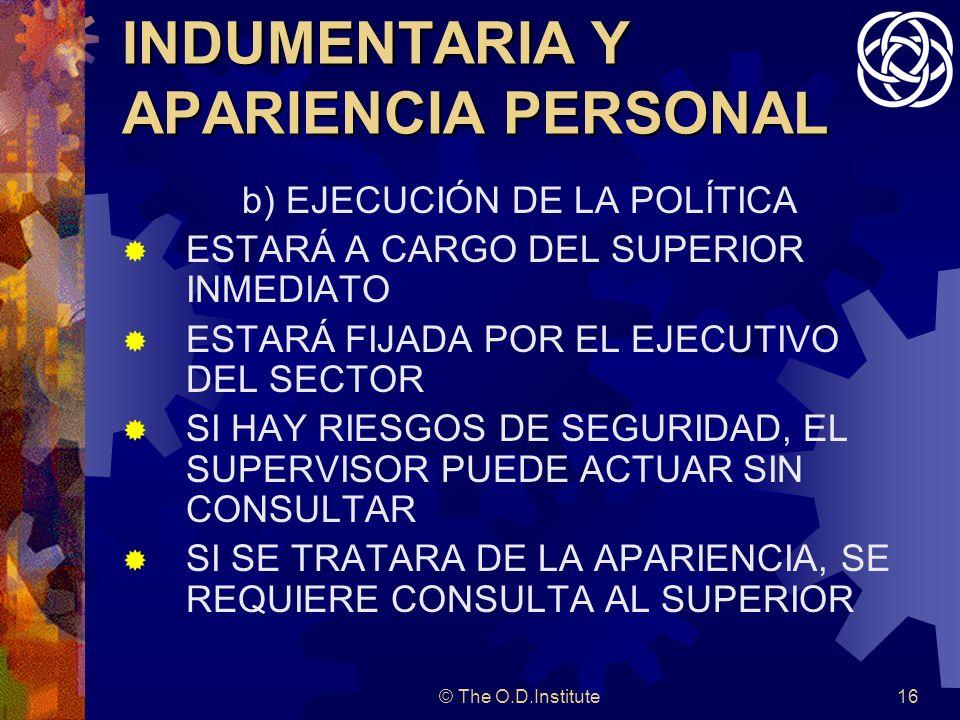 © The O.D.Institute16 INDUMENTARIA Y APARIENCIA PERSONAL b) EJECUCIÓN DE LA POLÍTICA ESTARÁ A CARGO DEL SUPERIOR INMEDIATO ESTARÁ FIJADA POR EL EJECUTIVO DEL SECTOR SI HAY RIESGOS DE SEGURIDAD, EL SUPERVISOR PUEDE ACTUAR SIN CONSULTAR SI SE TRATARA DE LA APARIENCIA, SE REQUIERE CONSULTA AL SUPERIOR