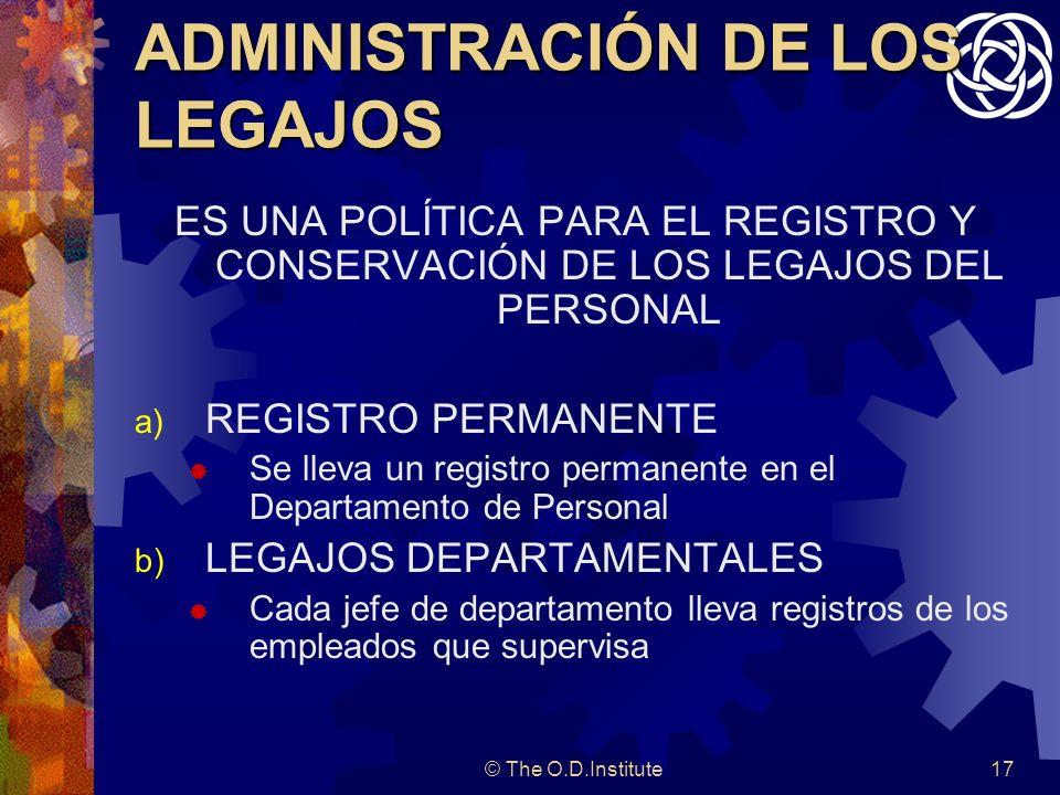 © The O.D.Institute17 ADMINISTRACIÓN DE LOS LEGAJOS ES UNA POLÍTICA PARA EL REGISTRO Y CONSERVACIÓN DE LOS LEGAJOS DEL PERSONAL a) REGISTRO PERMANENTE Se lleva un registro permanente en el Departamento de Personal b) LEGAJOS DEPARTAMENTALES Cada jefe de departamento lleva registros de los empleados que supervisa