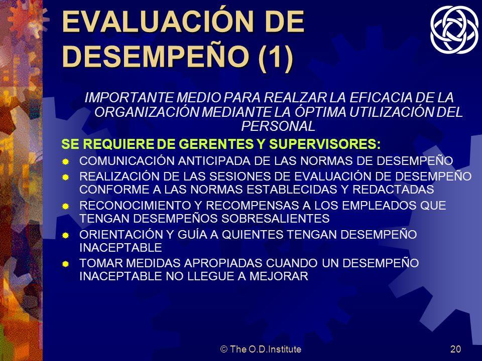 © The O.D.Institute20 EVALUACIÓN DE DESEMPEÑO (1) IMPORTANTE MEDIO PARA REALZAR LA EFICACIA DE LA ORGANIZACIÓN MEDIANTE LA ÓPTIMA UTILIZACIÓN DEL PERSONAL SE REQUIERE DE GERENTES Y SUPERVISORES: COMUNICACIÓN ANTICIPADA DE LAS NORMAS DE DESEMPEÑO REALIZACIÓN DE LAS SESIONES DE EVALUACIÓN DE DESEMPEÑO CONFORME A LAS NORMAS ESTABLECIDAS Y REDACTADAS RECONOCIMIENTO Y RECOMPENSAS A LOS EMPLEADOS QUE TENGAN DESEMPEÑOS SOBRESALIENTES ORIENTACIÓN Y GUÍA A QUIENTES TENGAN DESEMPEÑO INACEPTABLE TOMAR MEDIDAS APROPIADAS CUANDO UN DESEMPEÑO INACEPTABLE NO LLEGUE A MEJORAR