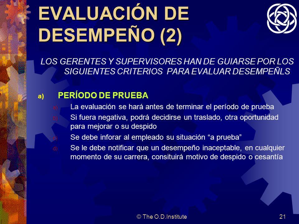 © The O.D.Institute21 EVALUACIÓN DE DESEMPEÑO (2) LOS GERENTES Y SUPERVISORES HAN DE GUIARSE POR LOS SIGUIENTES CRITERIOS PARA EVALUAR DESEMPEÑLS a) PERÍODO DE PRUEBA a) La evaluación se hará antes de terminar el período de prueba b) Si fuera negativa, podrá decidirse un traslado, otra oportunidad para mejorar o su despido c) Se debe inforar al empleado su situación a prueba d) Se le debe notificar que un desempeño inaceptable, en cualquier momento de su carrera, consituirá motivo de despido o cesantía