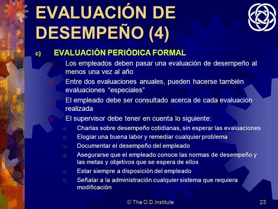 © The O.D.Institute23 EVALUACIÓN DE DESEMPEÑO (4) c) EVALUACIÓN PERIÓDICA FORMAL a) Los empleados deben pasar una evaluación de desempeño al menos una vez al año b) Entre dos evaluaciones anuales, pueden hacerse también evaluaciones especiales c) El empleado debe ser consultado acerca de cada evaluación realizada d) El supervisor debe tener en cuenta lo siguiente: a) Charlas sobre desempeño cotidianas, sin esperar las evaluaciones b) Elogiar una buena labor y remediar cualquier problema c) Documentar el desempeño del empleado d) Asegurarse que el empleado conoce las normas de desempeño y las metas y objetivos que se espera de ellos e) Estar siempre a disposición del empleado f) Señalar a la administración cualquier sistema que requiera modificación