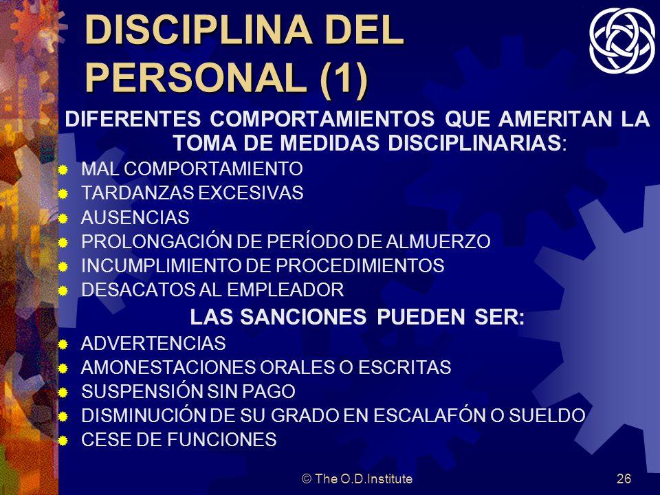 © The O.D.Institute26 DISCIPLINA DEL PERSONAL (1) DIFERENTES COMPORTAMIENTOS QUE AMERITAN LA TOMA DE MEDIDAS DISCIPLINARIAS: MAL COMPORTAMIENTO TARDANZAS EXCESIVAS AUSENCIAS PROLONGACIÓN DE PERÍODO DE ALMUERZO INCUMPLIMIENTO DE PROCEDIMIENTOS DESACATOS AL EMPLEADOR LAS SANCIONES PUEDEN SER: ADVERTENCIAS AMONESTACIONES ORALES O ESCRITAS SUSPENSIÓN SIN PAGO DISMINUCIÓN DE SU GRADO EN ESCALAFÓN O SUELDO CESE DE FUNCIONES