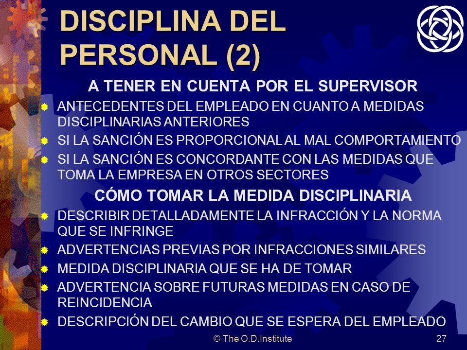 © The O.D.Institute27 DISCIPLINA DEL PERSONAL (2) A TENER EN CUENTA POR EL SUPERVISOR ANTECEDENTES DEL EMPLEADO EN CUANTO A MEDIDAS DISCIPLINARIAS ANTERIORES SI LA SANCIÓN ES PROPORCIONAL AL MAL COMPORTAMIENTO SI LA SANCIÓN ES CONCORDANTE CON LAS MEDIDAS QUE TOMA LA EMPRESA EN OTROS SECTORES CÓMO TOMAR LA MEDIDA DISCIPLINARIA DESCRIBIR DETALLADAMENTE LA INFRACCIÓN Y LA NORMA QUE SE INFRINGE ADVERTENCIAS PREVIAS POR INFRACCIONES SIMILARES MEDIDA DISCIPLINARIA QUE SE HA DE TOMAR ADVERTENCIA SOBRE FUTURAS MEDIDAS EN CASO DE REINCIDENCIA DESCRIPCIÓN DEL CAMBIO QUE SE ESPERA DEL EMPLEADO