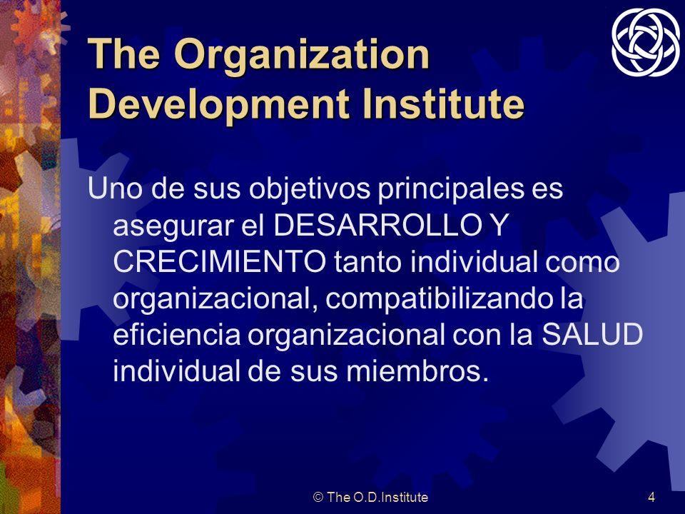 © The O.D.Institute4 The Organization Development Institute Uno de sus objetivos principales es asegurar el DESARROLLO Y CRECIMIENTO tanto individual como organizacional, compatibilizando la eficiencia organizacional con la SALUD individual de sus miembros.