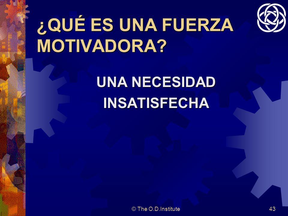 © The O.D.Institute43 ¿QUÉ ES UNA FUERZA MOTIVADORA? UNA NECESIDAD INSATISFECHA