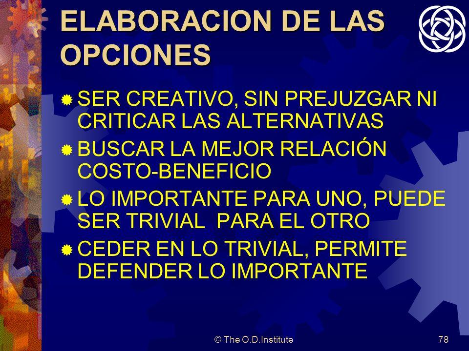 © The O.D.Institute78 ELABORACION DE LAS OPCIONES SER CREATIVO, SIN PREJUZGAR NI CRITICAR LAS ALTERNATIVAS BUSCAR LA MEJOR RELACIÓN COSTO-BENEFICIO LO IMPORTANTE PARA UNO, PUEDE SER TRIVIAL PARA EL OTRO CEDER EN LO TRIVIAL, PERMITE DEFENDER LO IMPORTANTE
