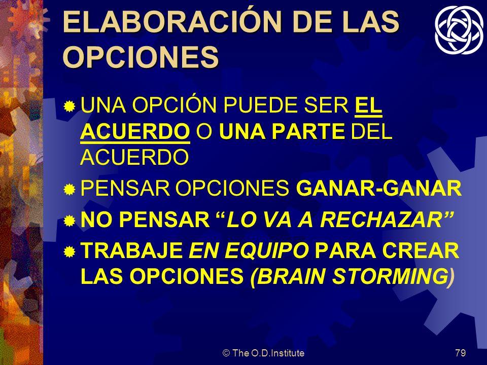 © The O.D.Institute79 ELABORACIÓN DE LAS OPCIONES UNA PARTE UNA OPCIÓN PUEDE SER EL ACUERDO O UNA PARTE DEL ACUERDO PENSAR OPCIONES GANAR-GANAR NO PENSAR LO VA A RECHAZAR TRABAJE EN EQUIPO PARA CREAR LAS OPCIONES (BRAIN STORMING)