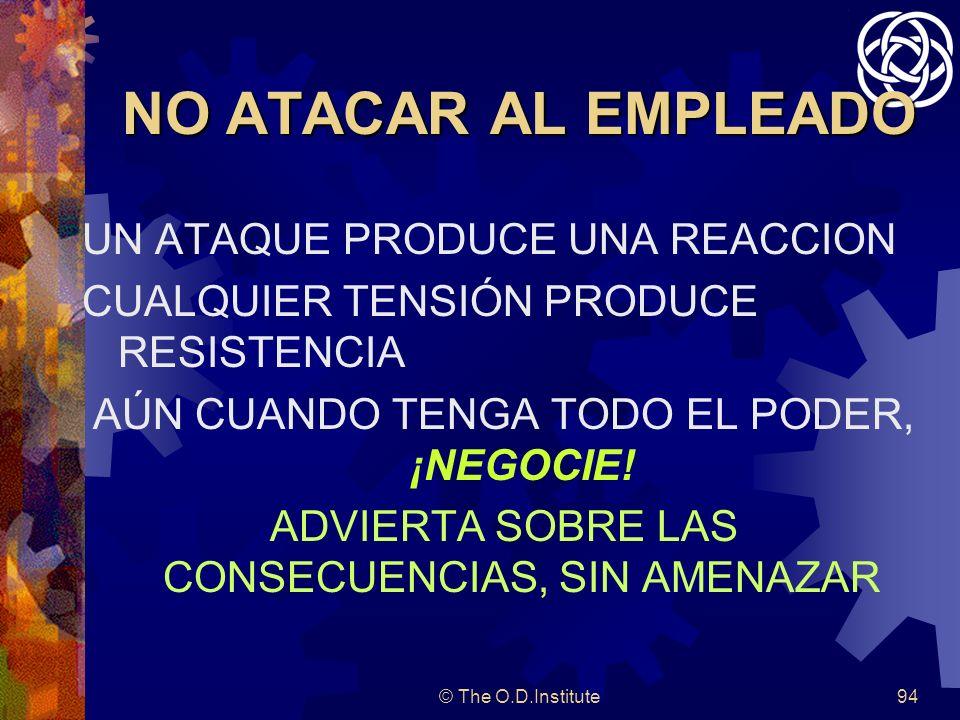 © The O.D.Institute94 NO ATACAR AL EMPLEADO UN ATAQUE PRODUCE UNA REACCION CUALQUIER TENSIÓN PRODUCE RESISTENCIA AÚN CUANDO TENGA TODO EL PODER, ¡NEGOCIE.