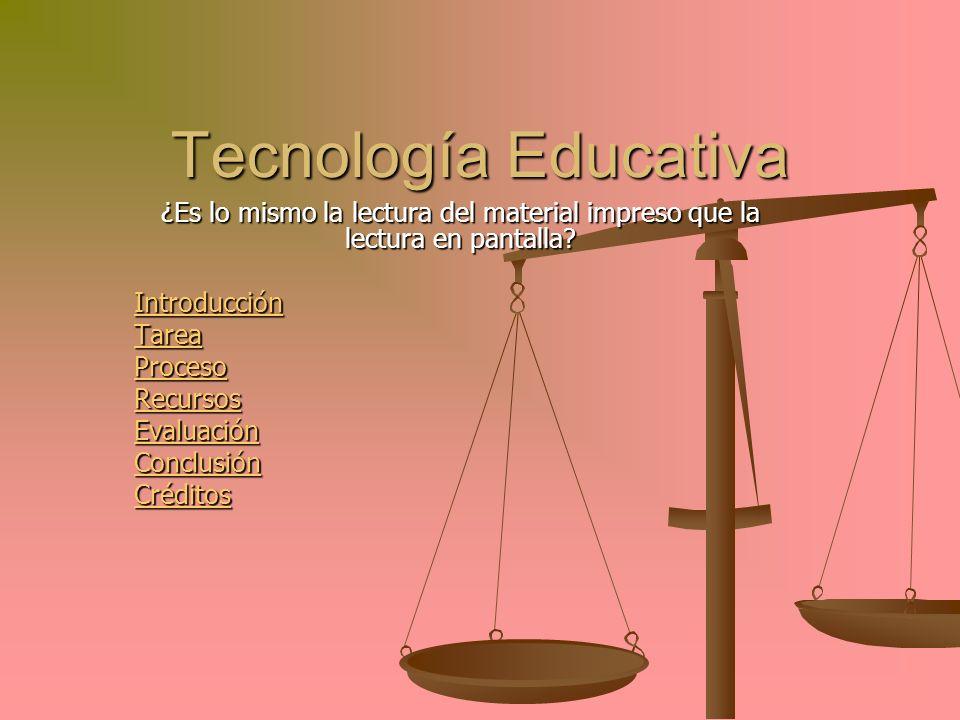 Tecnología Educativa ¿Es lo mismo la lectura del material impreso que la lectura en pantalla? Introducción Tarea Proceso Recursos Evaluación Conclusió