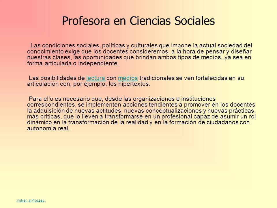 Profesora en Ciencias Sociales Las condiciones sociales, políticas y culturales que impone la actual sociedad del conocimiento exige que los docentes
