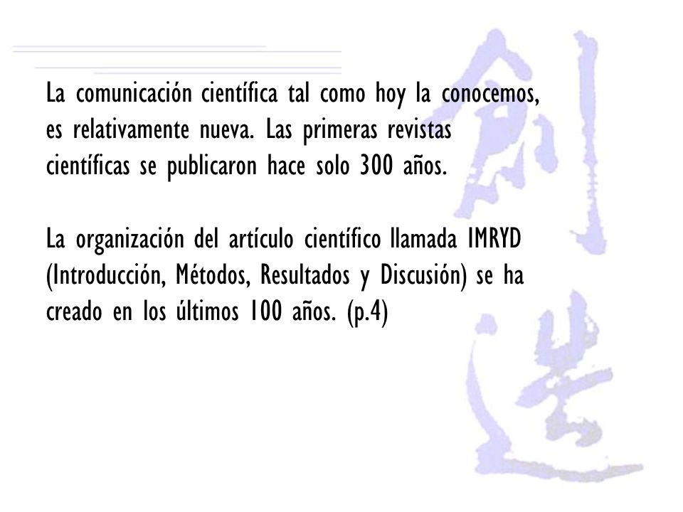 La comunicación científica tal como hoy la conocemos, es relativamente nueva. Las primeras revistas científicas se publicaron hace solo 300 años. La o
