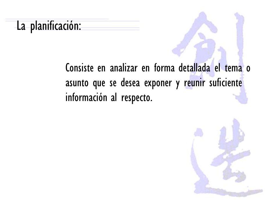 La planificación: Consiste en analizar en forma detallada el tema o asunto que se desea exponer y reunir suficiente información al respecto.
