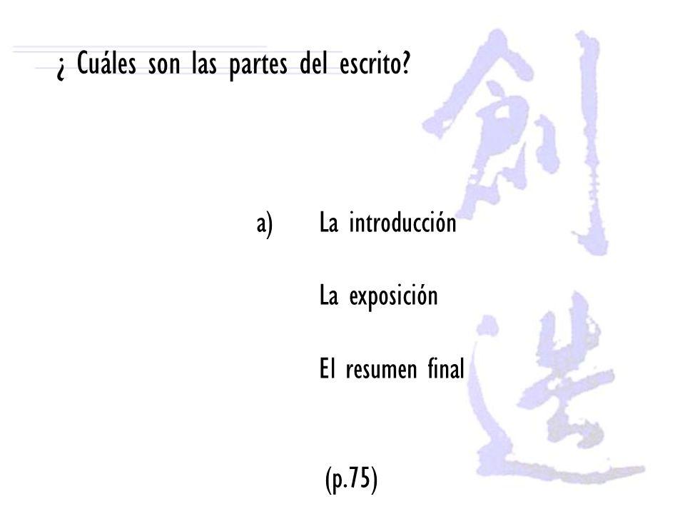 ¿ Cuáles son las partes del escrito? a)La introducción La exposición El resumen final (p.75)
