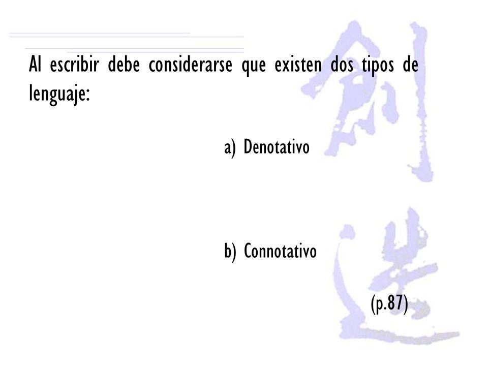 Al escribir debe considerarse que existen dos tipos de lenguaje: a) Denotativo b) Connotativo (p.87)