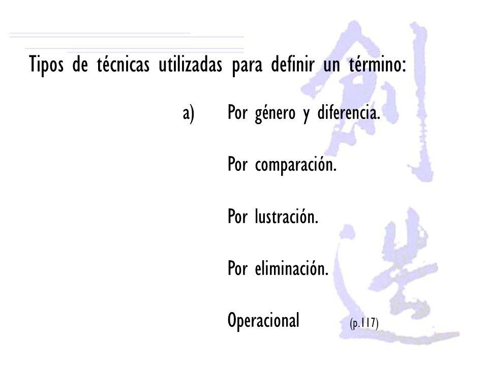Tipos de técnicas utilizadas para definir un término: a)Por género y diferencia. Por comparación. Por lustración. Por eliminación. Operacional (p.117)