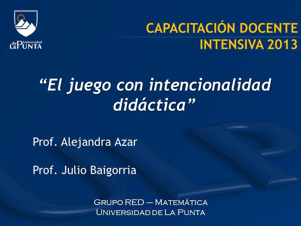 CAPACITACIÓN DOCENTE INTENSIVA 2013 El juego con intencionalidad didáctica Prof. Alejandra Azar Prof. Julio Baigorria Grupo RED – Matemática Universid