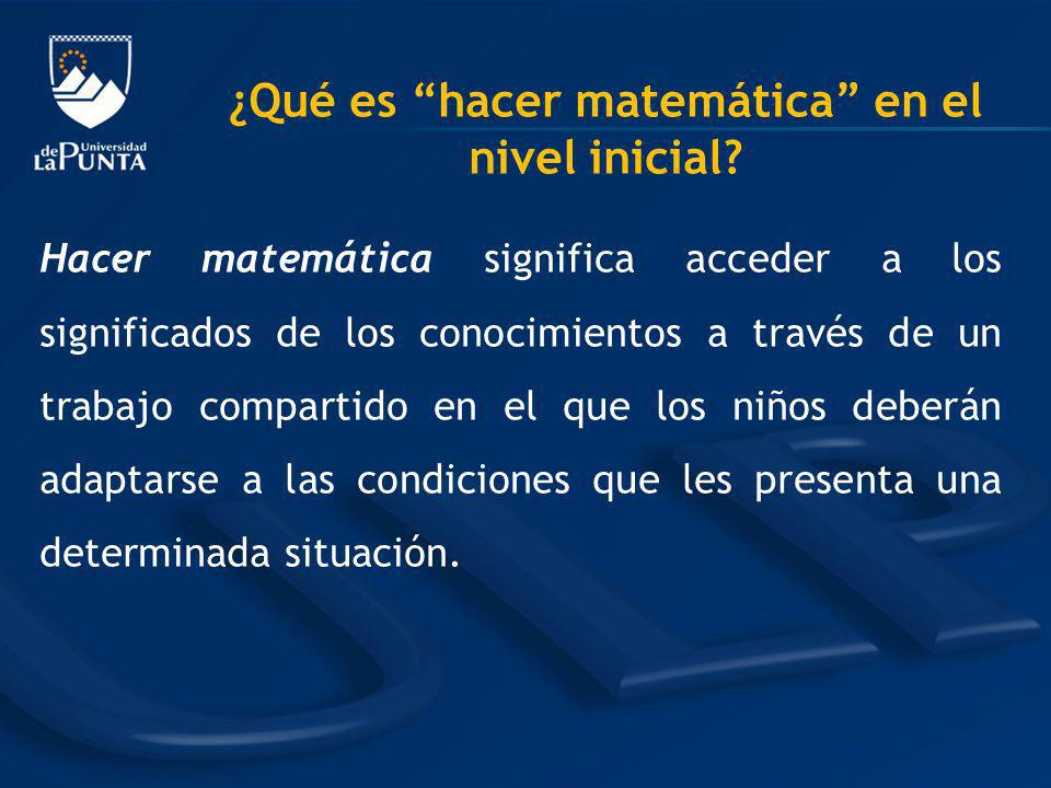 Hacer matemática significa acceder a los significados de los conocimientos a través de un trabajo compartido en el que los niños deberán adaptarse a l