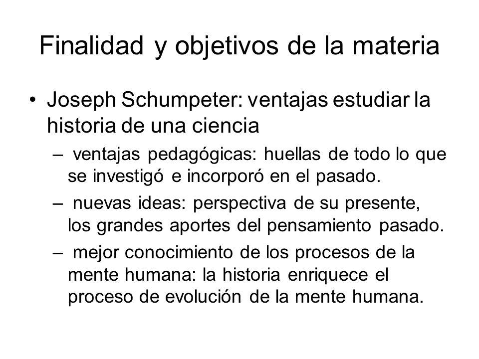 Finalidad y objetivos de la materia Joseph Schumpeter: ventajas estudiar la historia de una ciencia – ventajas pedagógicas: huellas de todo lo que se