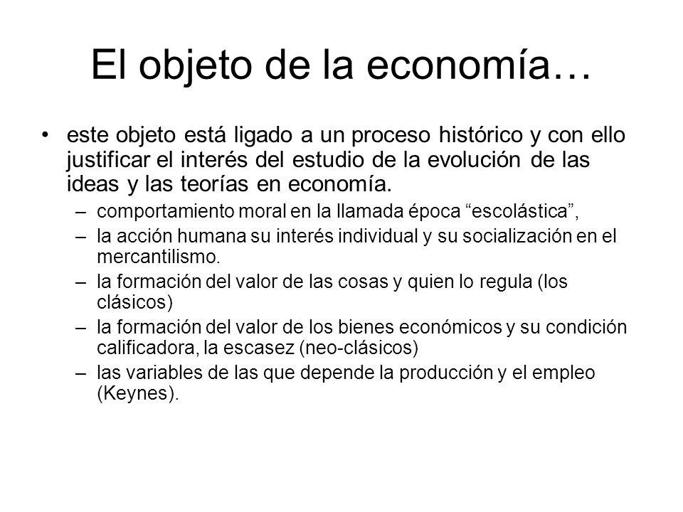 El objeto de la economía… este objeto está ligado a un proceso histórico y con ello justificar el interés del estudio de la evolución de las ideas y l