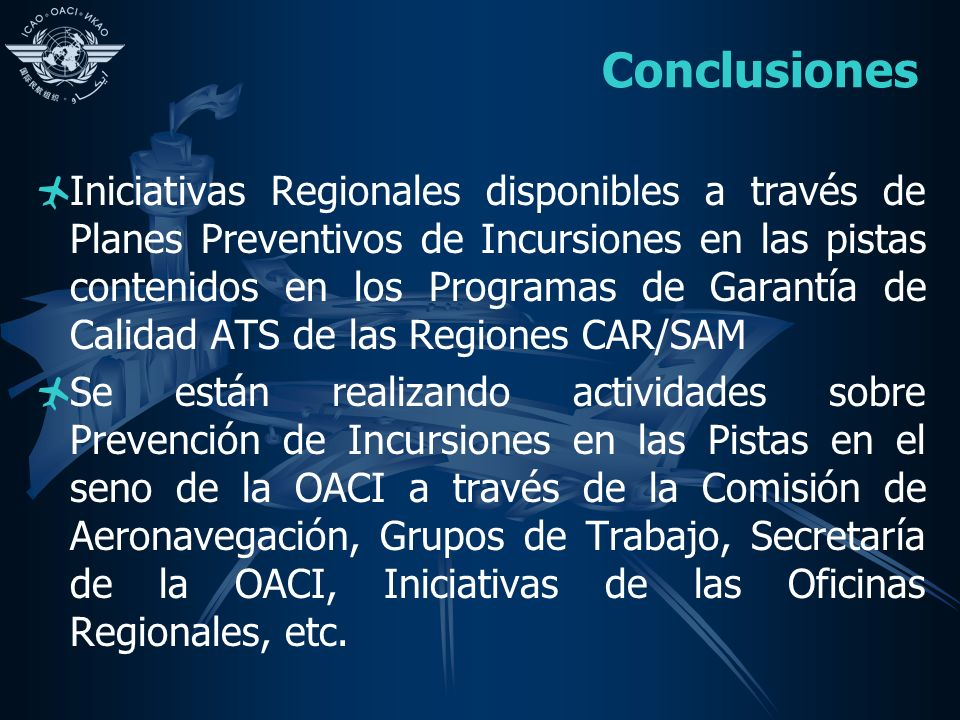 Conclusiones Iniciativas Regionales disponibles a través de Planes Preventivos de Incursiones en las pistas contenidos en los Programas de Garantía de Calidad ATS de las Regiones CAR/SAM Se están realizando actividades sobre Prevención de Incursiones en las Pistas en el seno de la OACI a través de la Comisión de Aeronavegación, Grupos de Trabajo, Secretaría de la OACI, Iniciativas de las Oficinas Regionales, etc.