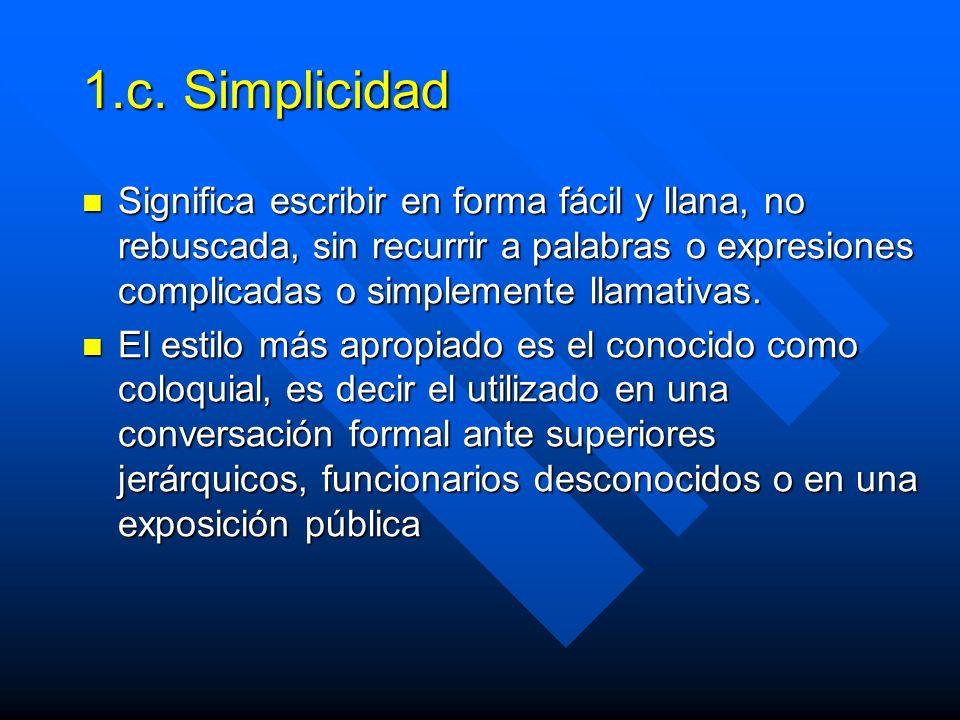 1.c. Simplicidad Significa escribir en forma fácil y llana, no rebuscada, sin recurrir a palabras o expresiones complicadas o simplemente llamativas.