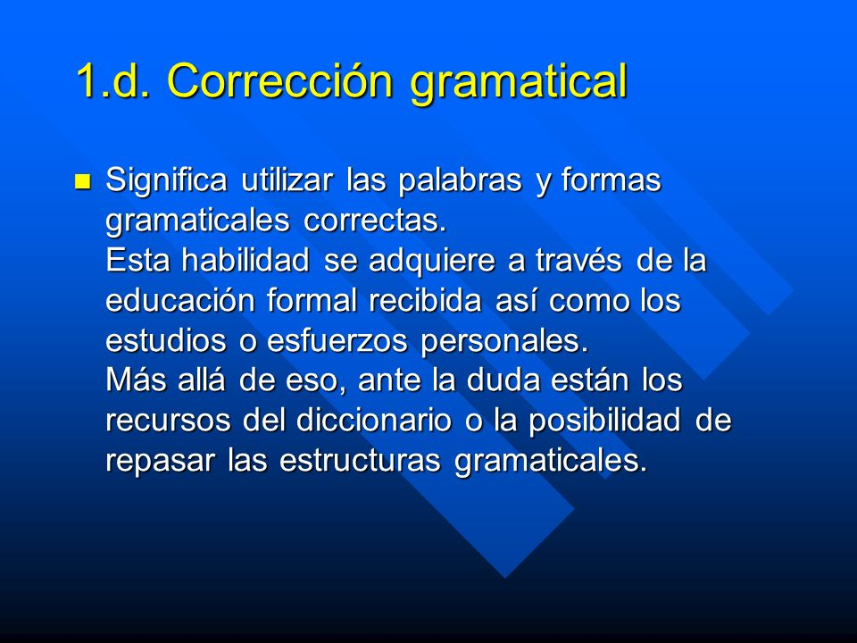 1.d. Corrección gramatical Significa utilizar las palabras y formas gramaticales correctas.
