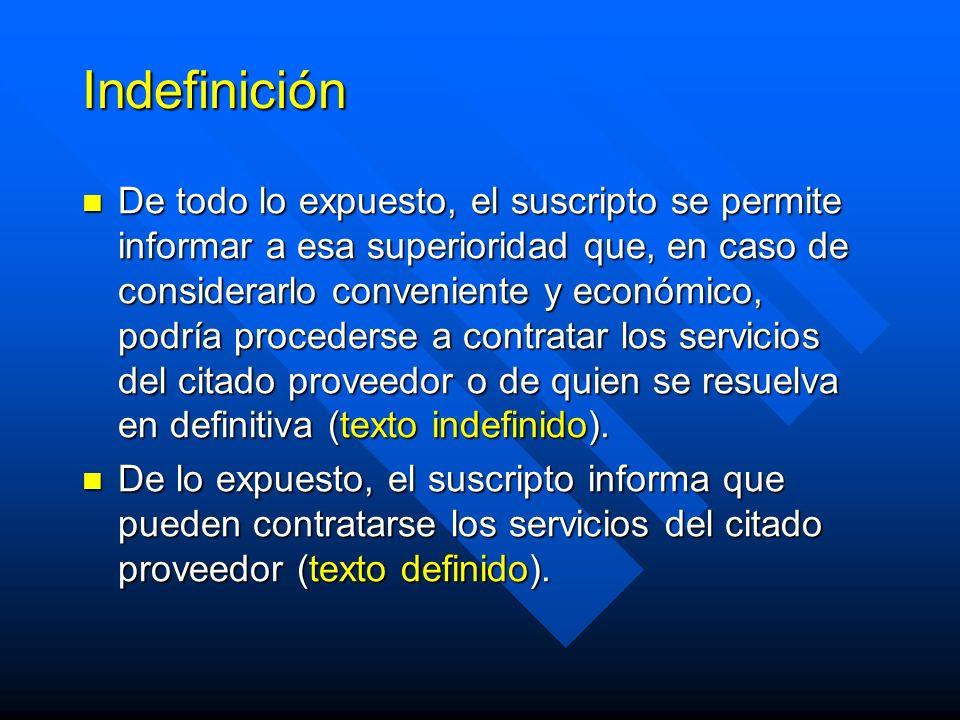 Indefinición De todo lo expuesto, el suscripto se permite informar a esa superioridad que, en caso de considerarlo conveniente y económico, podría procederse a contratar los servicios del citado proveedor o de quien se resuelva en definitiva (texto indefinido).