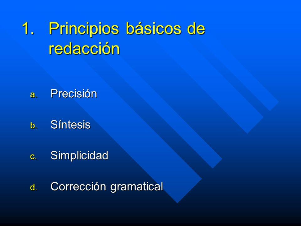 1.Principios básicos de redacción a. Precisión b. Síntesis c. Simplicidad d. Corrección gramatical