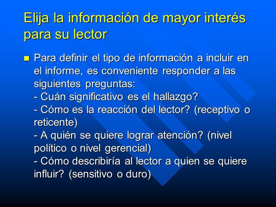 Elija la información de mayor interés para su lector Para definir el tipo de información a incluir en el informe, es conveniente responder a las siguientes preguntas: - Cuán significativo es el hallazgo.