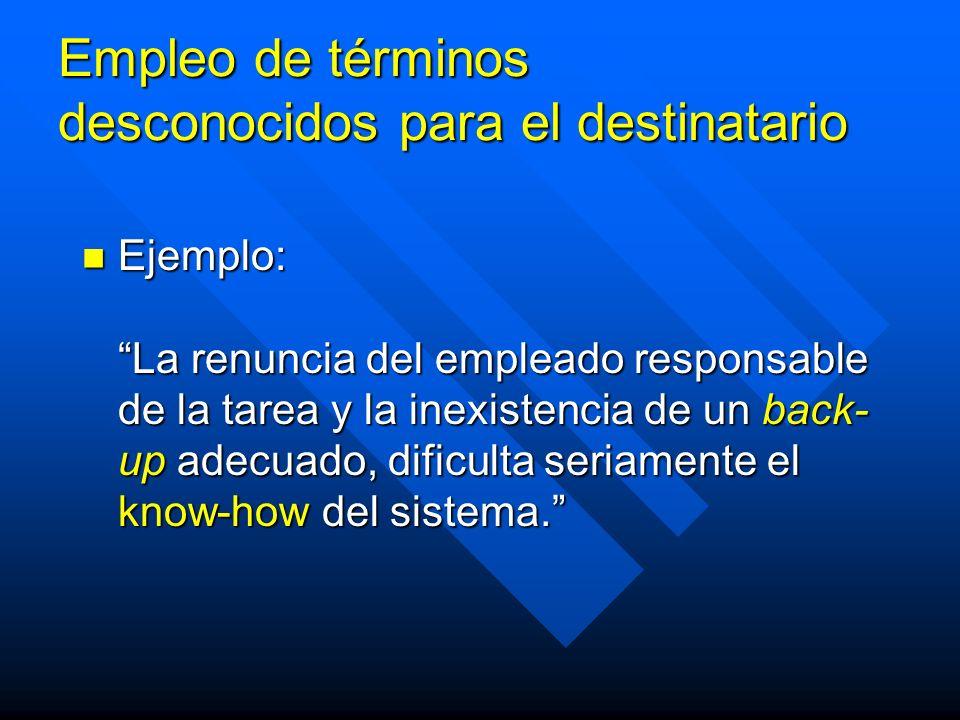 Empleo de términos desconocidos para el destinatario Ejemplo: La renuncia del empleado responsable de la tarea y la inexistencia de un back- up adecuado, dificulta seriamente el know-how del sistema.