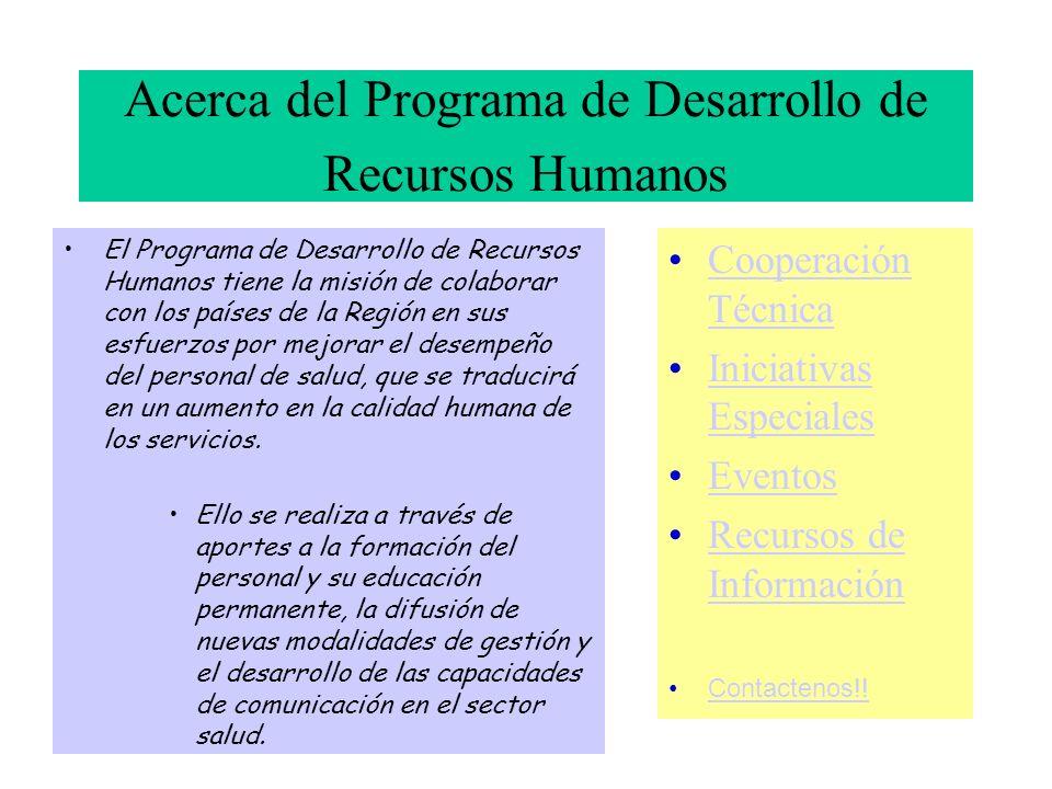 Acerca del Programa de Desarrollo de Recursos Humanos El Programa de Desarrollo de Recursos Humanos tiene la misión de colaborar con los países de la Región en sus esfuerzos por mejorar el desempeño del personal de salud, que se traducirá en un aumento en la calidad humana de los servicios.
