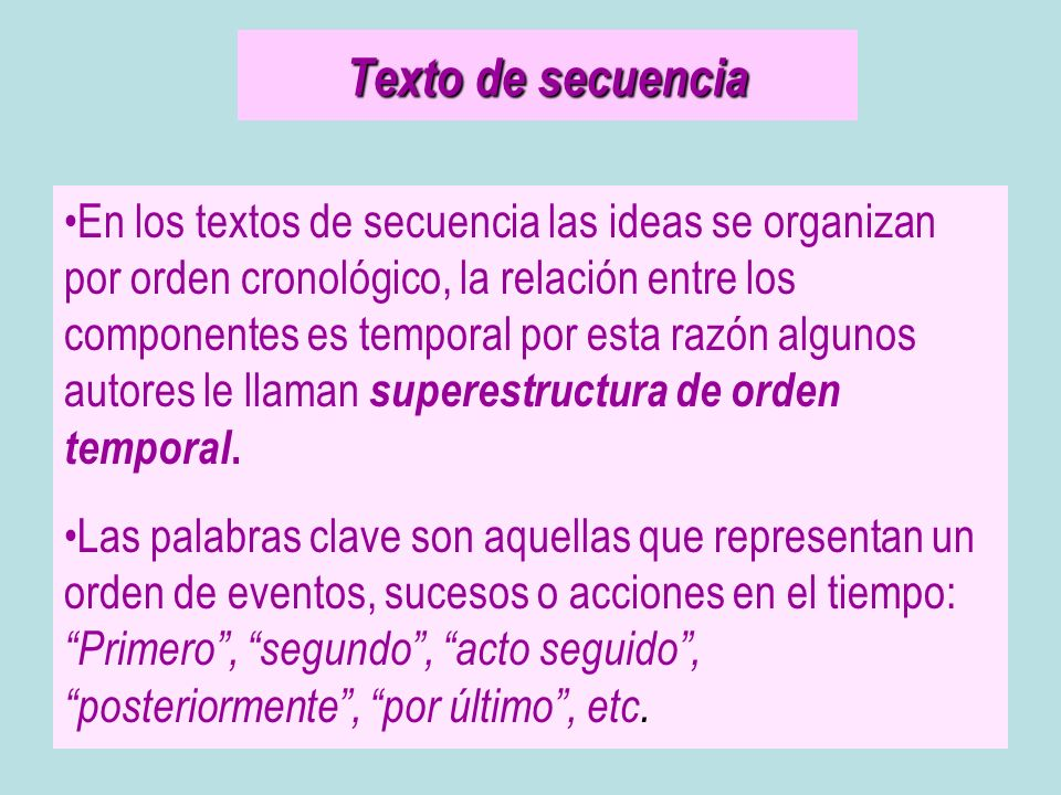 Texto de secuencia En los textos de secuencia las ideas se organizan por orden cronológico, la relación entre los componentes es temporal por esta raz