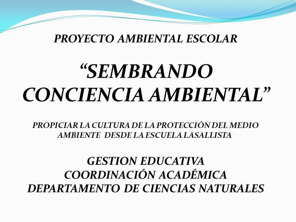 PROYECTO AMBIENTAL ESCOLAR SEMBRANDO CONCIENCIA AMBIENTAL PROPICIAR LA CULTURA DE LA PROTECCIÓN DEL MEDIO AMBIENTE DESDE LA ESCUELA LASALLISTA GESTION EDUCATIVA COORDINACIÓN ACADÉMICA DEPARTAMENTO DE CIENCIAS NATURALES