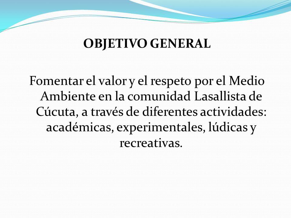 OBJETIVO GENERAL Fomentar el valor y el respeto por el Medio Ambiente en la comunidad Lasallista de Cúcuta, a través de diferentes actividades: académicas, experimentales, lúdicas y recreativas.