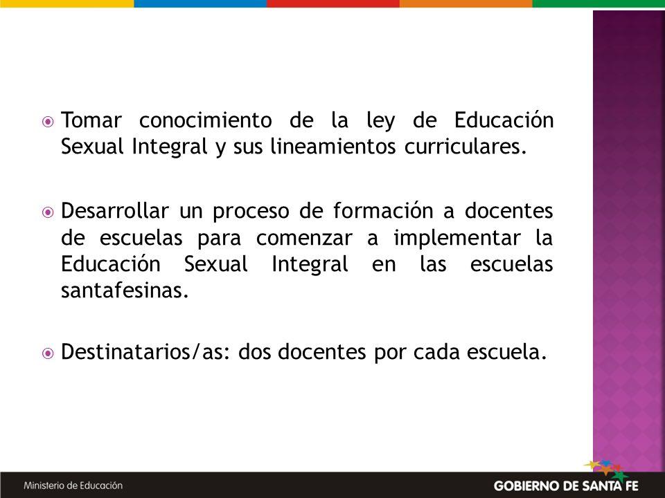 Tomar conocimiento de la ley de Educación Sexual Integral y sus lineamientos curriculares. Desarrollar un proceso de formación a docentes de escuelas