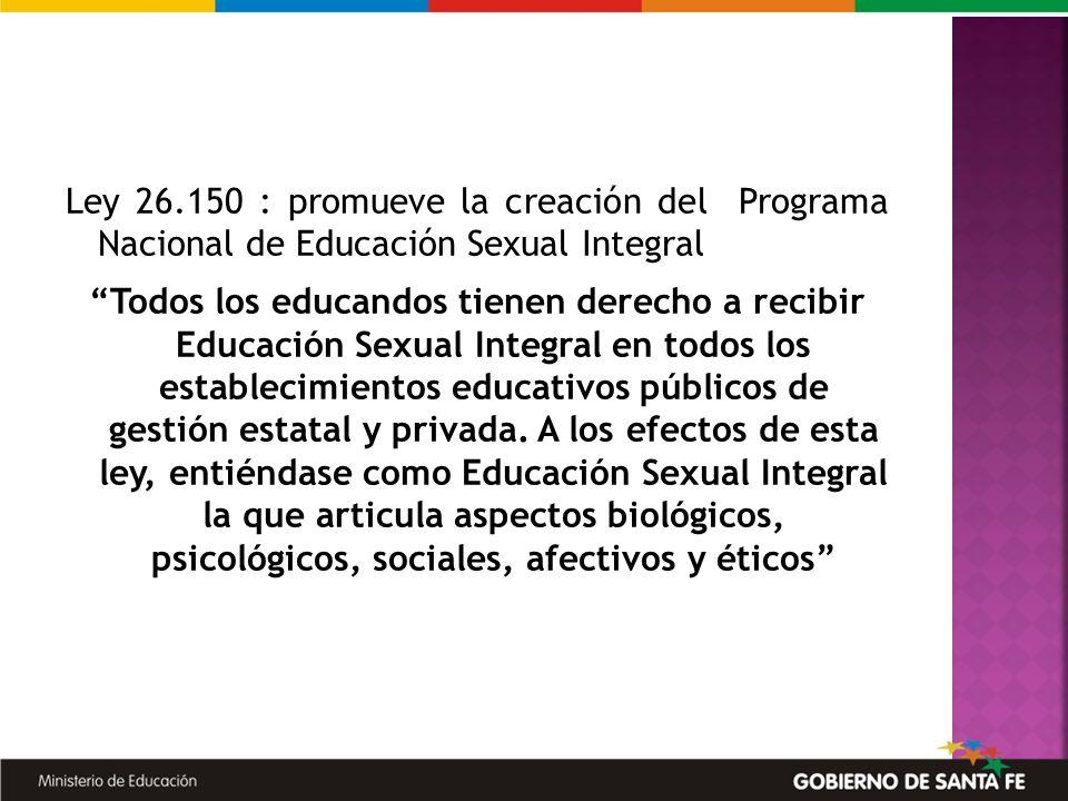 Ley 26.150 : promueve la creación del Programa Nacional de Educación Sexual Integral Todos los educandos tienen derecho a recibir Educación Sexual Int