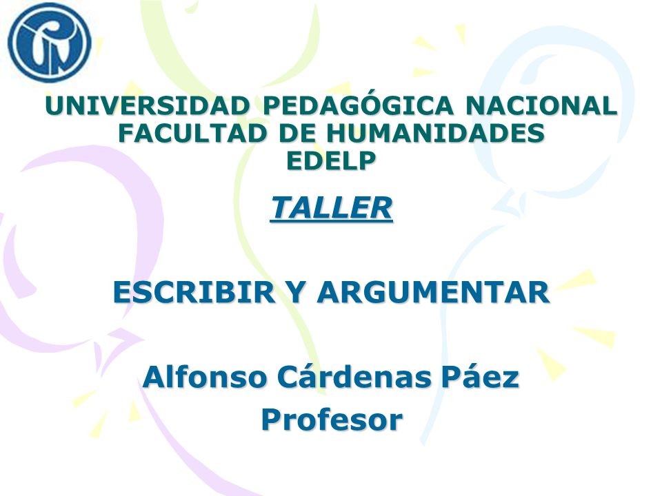 UNIVERSIDAD PEDAGÓGICA NACIONAL FACULTAD DE HUMANIDADES EDELP TALLER ESCRIBIR Y ARGUMENTAR Alfonso Cárdenas Páez Profesor