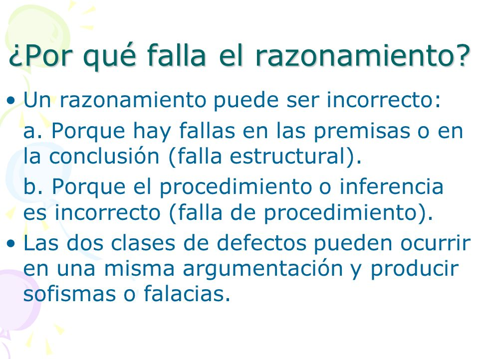 ¿Por qué falla el razonamiento? Un razonamiento puede ser incorrecto: a. Porque hay fallas en las premisas o en la conclusión (falla estructural). b.