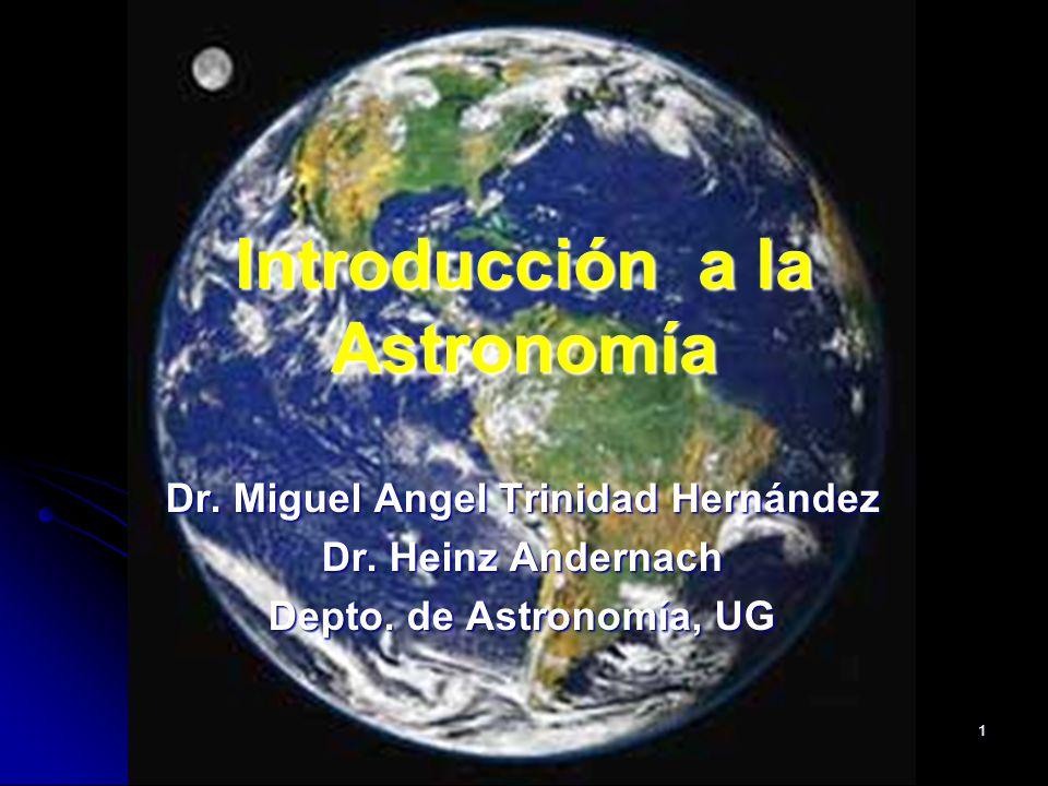 1 Introducción a la Astronomía Dr. Miguel Angel Trinidad Hernández Dr. Heinz Andernach Depto. de Astronomía, UG