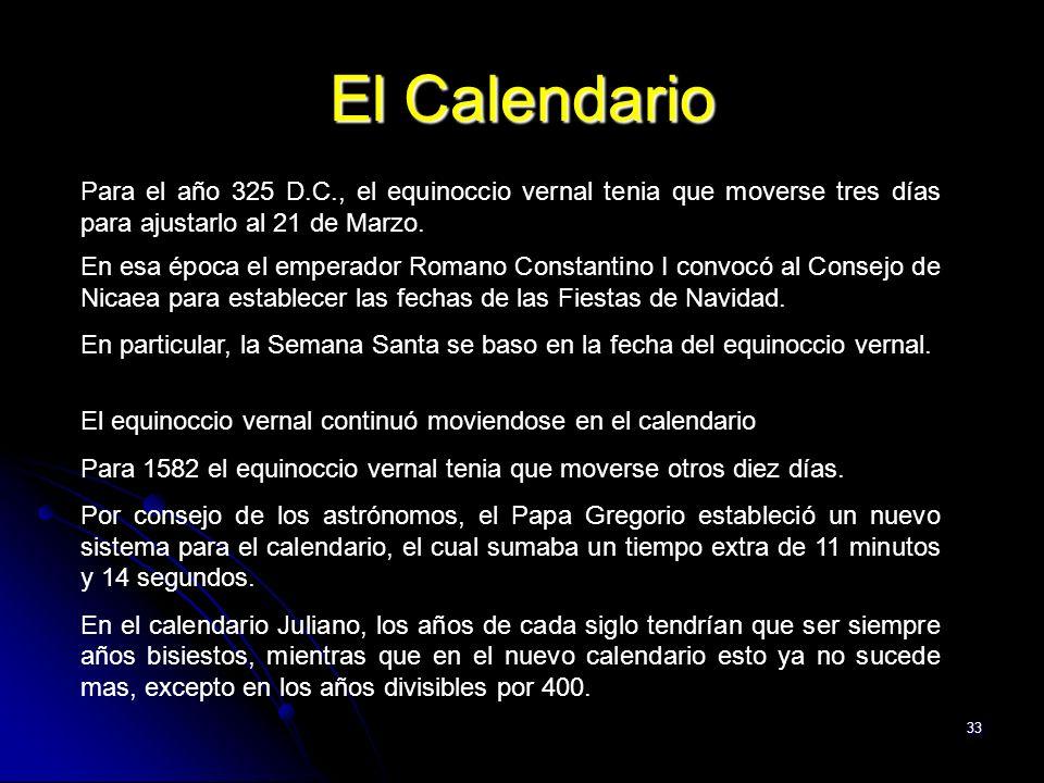 33 El Calendario Para el año 325 D.C., el equinoccio vernal tenia que moverse tres días para ajustarlo al 21 de Marzo. En esa época el emperador Roman
