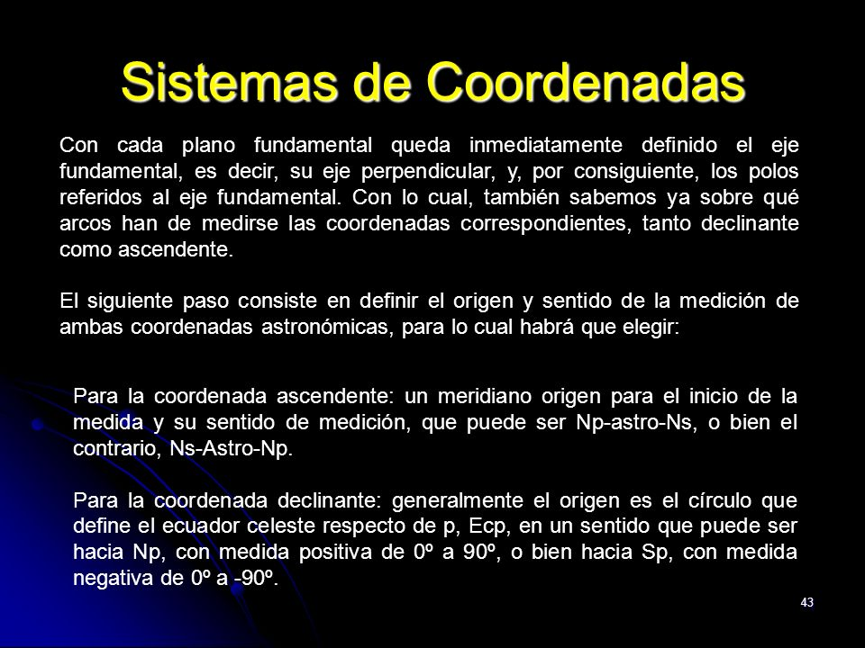 43 Sistemas de Coordenadas Con cada plano fundamental queda inmediatamente definido el eje fundamental, es decir, su eje perpendicular, y, por consiguiente, los polos referidos al eje fundamental.