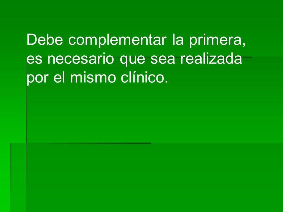 Debe complementar la primera, es necesario que sea realizada por el mismo clínico.