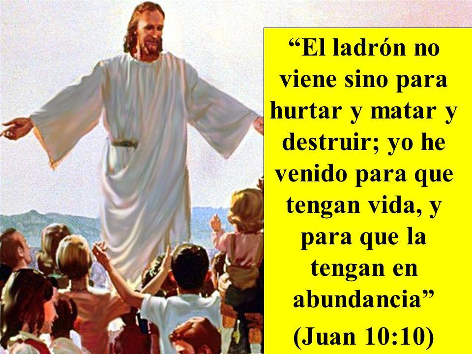El ladrón no viene sino para hurtar y matar y destruir; yo he venido para que tengan vida, y para que la tengan en abundancia (Juan 10:10)