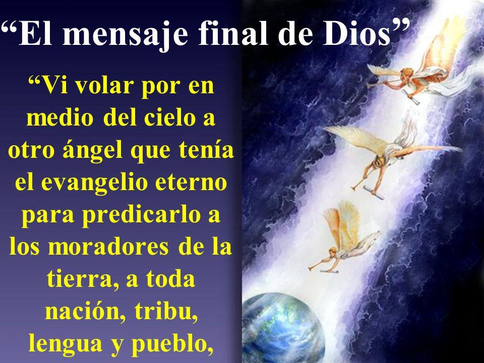 El mensaje final de Dios Vi volar por en medio del cielo a otro ángel que tenía el evangelio eterno para predicarlo a los moradores de la tierra, a toda nación, tribu, lengua y pueblo,