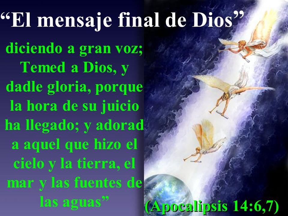 El mensaje final de Dios diciendo a gran voz; Temed a Dios, y dadle gloria, porque la hora de su juicio ha llegado; y adorad a aquel que hizo el cielo y la tierra, el mar y las fuentes de las aguas (Apocalipsis 14:6,7)