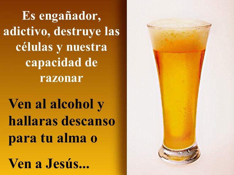 Es engañador, adictivo, destruye las células y nuestra capacidad de razonar Ven al alcohol y hallaras descanso para tu alma o Ven a Jesús...