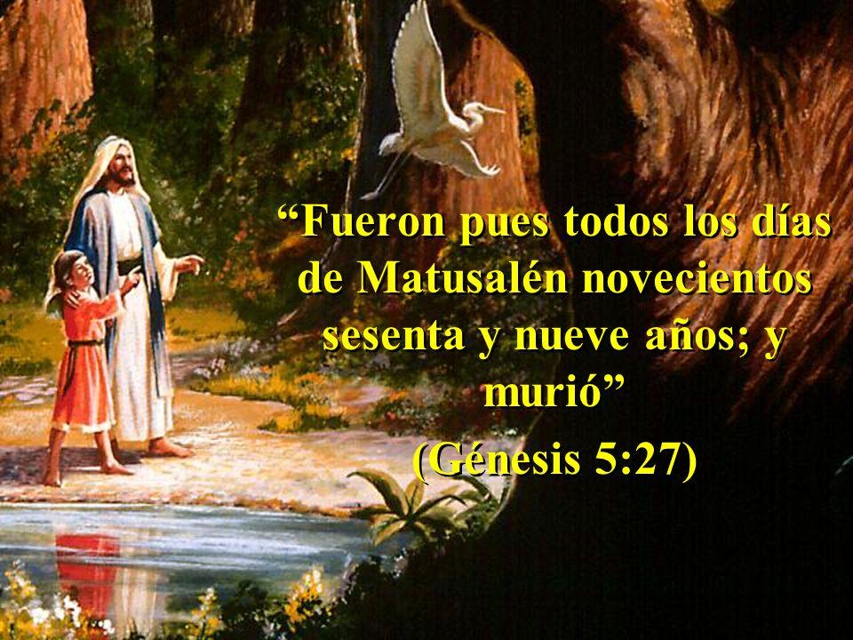 Fueron pues todos los días de Matusalén novecientos sesenta y nueve años; y murió (Génesis 5:27) Fueron pues todos los días de Matusalén novecientos sesenta y nueve años; y murió (Génesis 5:27)