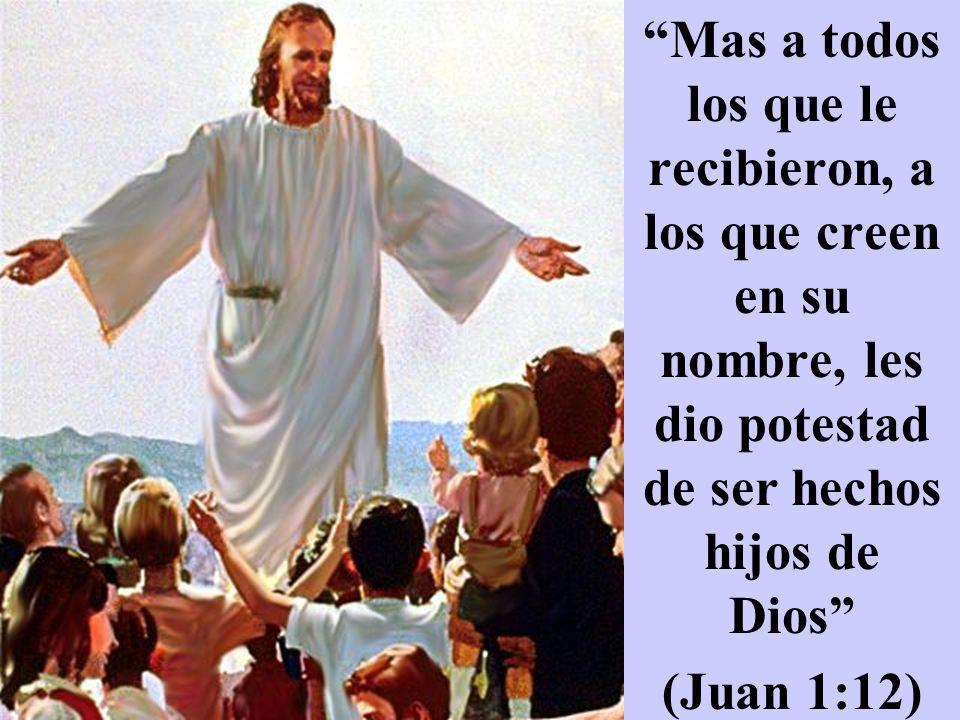 Mas a todos los que le recibieron, a los que creen en su nombre, les dio potestad de ser hechos hijos de Dios (Juan 1:12)
